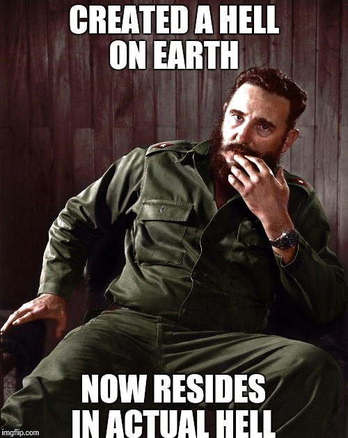 CREATED A HELL ON EARTH NOW RESIDES IN ACTUAL HELL | image tagged in fidel castro | made w/ Imgflip meme maker