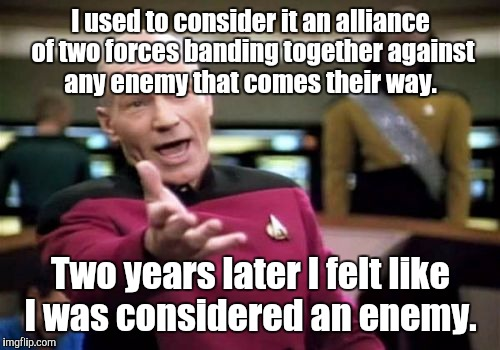 Picard Wtf Meme | I used to consider it an alliance of two forces banding together against any enemy that comes their way. Two years later I felt like I was c | image tagged in memes,picard wtf | made w/ Imgflip meme maker