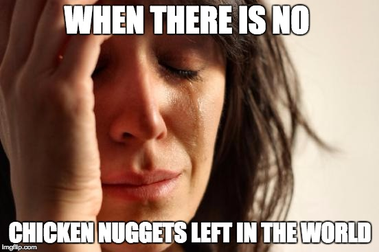 First World Problems Meme | WHEN THERE IS NO CHICKEN NUGGETS LEFT IN THE WORLD | image tagged in memes,first world problems | made w/ Imgflip meme maker