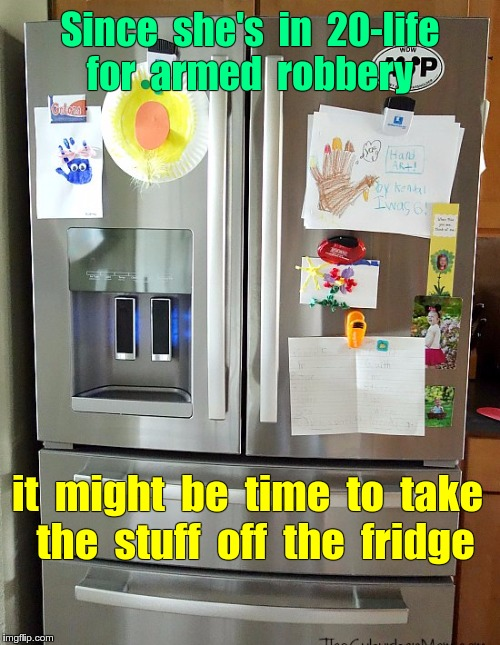 When to take kid's drawings off fridge ... | Since  she's  in  20-life  for  armed  robbery it  might  be  time  to  take  the  stuff  off  the  fridge | image tagged in kid drawings on fridge 550x710x72dpi,kids,drawings,fridge,memes | made w/ Imgflip meme maker