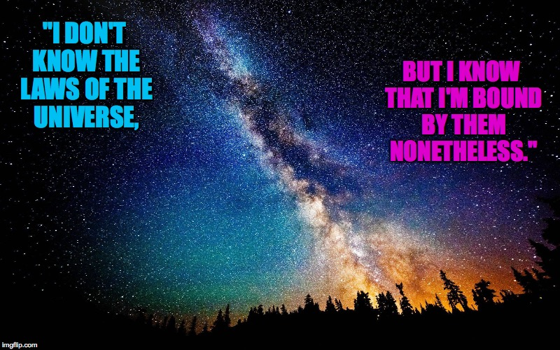 "Eternal laws, infinite universe | ""I DON'T KNOW THE LAWS OF THE UNIVERSE, BUT I KNOW THAT I'M BOUND BY THEM NONETHELESS."" 