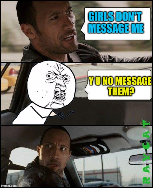 The Rock Driving Y U No | GIRLS DON'T MESSAGE ME Y U NO MESSAGE THEM? | image tagged in the rock driving y u no | made w/ Imgflip meme maker