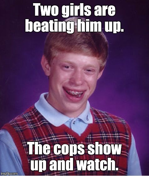 Bad Luck Brian Meme | Two girls are beating him up. The cops show up and watch. | image tagged in memes,bad luck brian | made w/ Imgflip meme maker