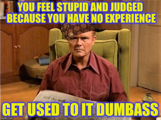 Red Foreman Scumbag Hat | YOU FEEL STUPID AND JUDGED BECAUSE YOU HAVE NO EXPERIENCE GET USED TO IT DUMBASS | image tagged in red foreman scumbag hat | made w/ Imgflip meme maker