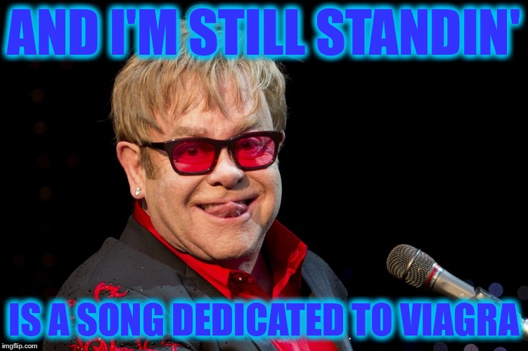 AND I'M STILL STANDIN' IS A SONG DEDICATED TO VIAGRA | made w/ Imgflip meme maker
