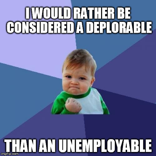 Success Kid Meme | I WOULD RATHER BE CONSIDERED A DEPLORABLE THAN AN UNEMPLOYABLE | image tagged in memes,success kid | made w/ Imgflip meme maker