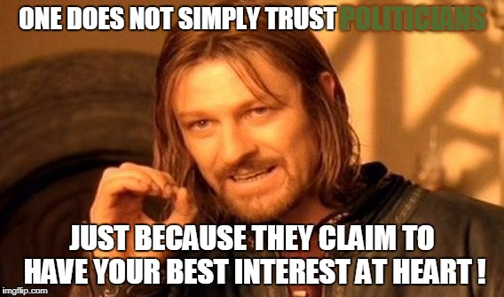 Judge by their actions and the results of those actions, that goes for anybody not just professional 'politicians.'  | ONE DOES NOT SIMPLY TRUST POLITICIANS JUST BECAUSE THEY CLAIM TO HAVE YOUR BEST INTEREST AT HEART ! POLITICIANS | image tagged in memes,one does not simply,politicians,liberals,conservatives | made w/ Imgflip meme maker