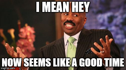 Steve Harvey Meme | I MEAN HEY NOW SEEMS LIKE A GOOD TIME | image tagged in memes,steve harvey | made w/ Imgflip meme maker