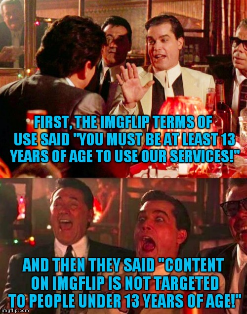 "It's obvious that they don't enforce this! | FIRST, THE IMGFLIP TERMS OF USE SAID ""YOU MUST BE AT LEAST 13 YEARS OF AGE TO USE OUR SERVICES!"" AND THEN THEY SAID ""CONTENT ON IMGFLIP IS N 