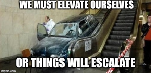 WE MUST ELEVATE OURSELVES OR THINGS WILL ESCALATE | made w/ Imgflip meme maker