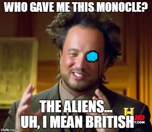*Speaks With a British Accent* | WHO GAVE ME THIS MONOCLE? THE ALIENS... UH, I MEAN BRITISH | image tagged in memes,ancient aliens,british,monocle | made w/ Imgflip meme maker