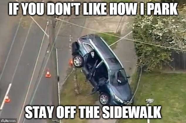 IF YOU DON'T LIKE HOW I PARK STAY OFF THE SIDEWALK | made w/ Imgflip meme maker