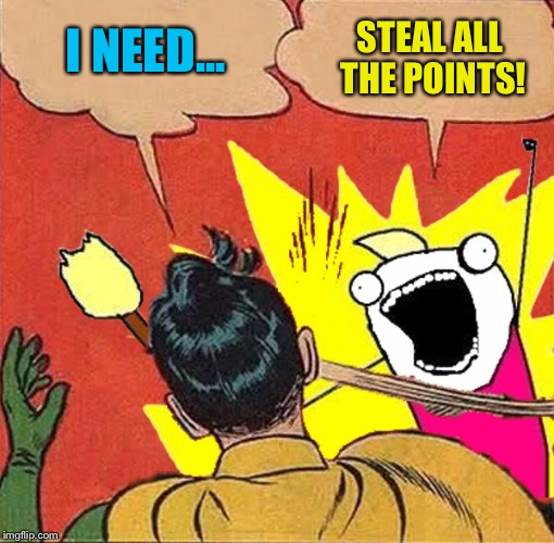 XY slaps Robin | I NEED... STEAL ALL THE POINTS! | image tagged in xy slaps robin | made w/ Imgflip meme maker
