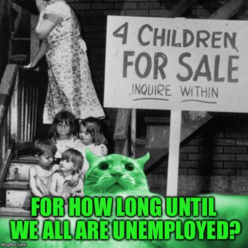 RayCat Great Depression | FOR HOW LONG UNTIL WE ALL ARE UNEMPLOYED? | image tagged in raycat great depression | made w/ Imgflip meme maker