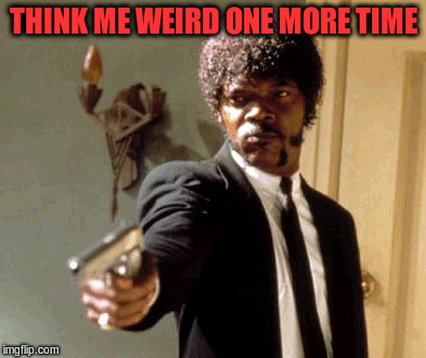 Say That Again I Dare You Meme | THINK ME WEIRD ONE MORE TIME | image tagged in memes,say that again i dare you | made w/ Imgflip meme maker