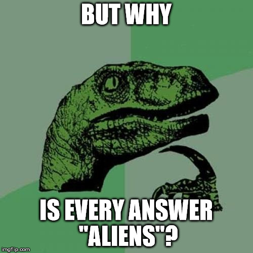 "Philosoraptor Meme | BUT WHY IS EVERY ANSWER ""ALIENS""? 