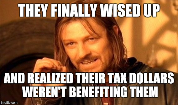 One Does Not Simply Meme | THEY FINALLY WISED UP AND REALIZED THEIR TAX DOLLARS WEREN'T BENEFITING THEM | image tagged in memes,one does not simply | made w/ Imgflip meme maker