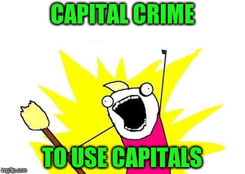 X All The Y Meme | CAPITAL CRIME TO USE CAPITALS | image tagged in memes,x all the y | made w/ Imgflip meme maker