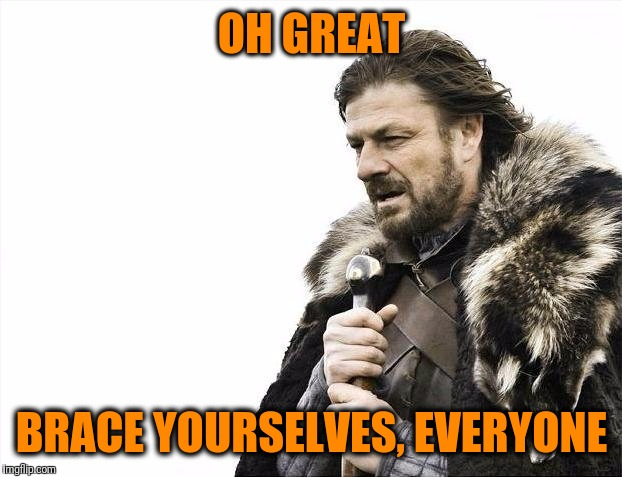 Brace Yourselves X is Coming Meme | OH GREAT BRACE YOURSELVES, EVERYONE | image tagged in memes,brace yourselves x is coming | made w/ Imgflip meme maker