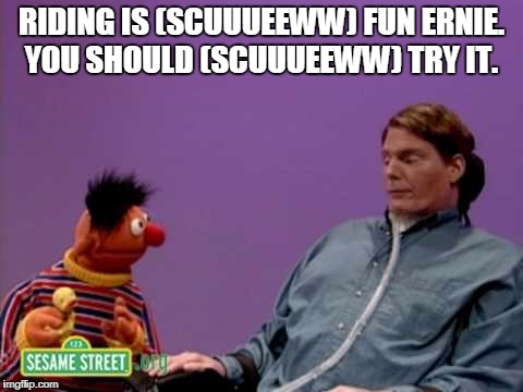 Thanks for the inspiration TarikatheHorse https://imgflip.com/i/1tqnbp | RIDING IS (SCUUUEEWW) FUN ERNIE. YOU SHOULD (SCUUUEEWW) TRY IT. | image tagged in riding,horses,sesame street,christopher reeve,memes | made w/ Imgflip meme maker