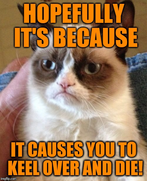 Grumpy Cat Meme | HOPEFULLY IT'S BECAUSE IT CAUSES YOU TO KEEL OVER AND DIE! | image tagged in memes,grumpy cat | made w/ Imgflip meme maker