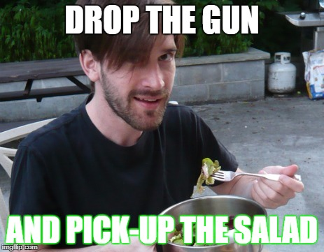 DROP THE GUN AND PICK-UP THE SALAD | made w/ Imgflip meme maker