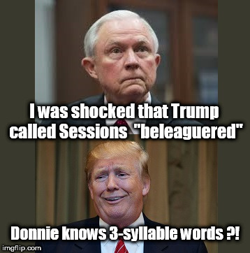 "More White House Revelations | I was shocked that Trump called Sessions  ""beleaguered"" Donnie knows 3-syllable words ?! 