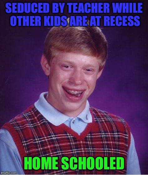 Thanks mom | SEDUCED BY TEACHER WHILE OTHER KIDS ARE AT RECESS HOME SCHOOLED | image tagged in memes,bad luck brian | made w/ Imgflip meme maker