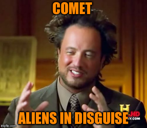 Ancient Aliens Meme | COMET ALIENS IN DISGUISE | image tagged in memes,ancient aliens | made w/ Imgflip meme maker