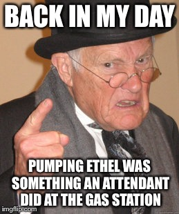 Back In My Day Meme | BACK IN MY DAY PUMPING ETHEL WAS SOMETHING AN ATTENDANT DID AT THE GAS STATION | image tagged in memes,back in my day | made w/ Imgflip meme maker