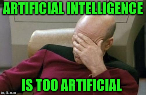 Captain Picard Facepalm Meme | ARTIFICIAL INTELLIGENCE IS TOO ARTIFICIAL | image tagged in memes,captain picard facepalm | made w/ Imgflip meme maker