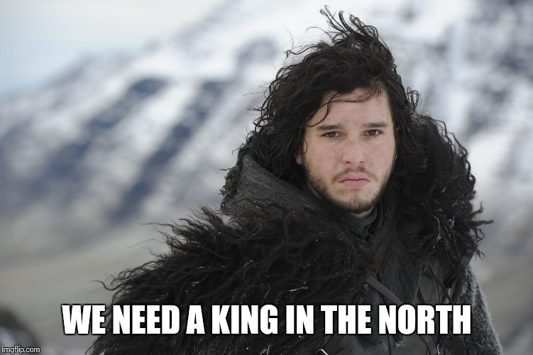 WE NEED A KING IN THE NORTH | made w/ Imgflip meme maker