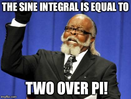 Too Damn High Meme | THE SINE INTEGRAL IS EQUAL TO TWO OVER PI! | image tagged in memes,too damn high | made w/ Imgflip meme maker