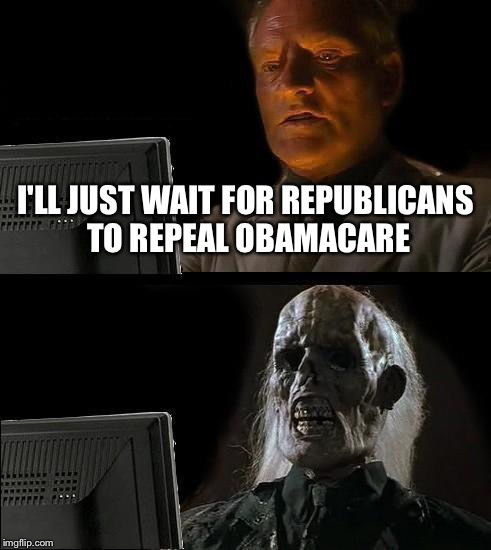 Ill Just Wait Here Meme | I'LL JUST WAIT FOR REPUBLICANS TO REPEAL OBAMACARE | image tagged in memes,ill just wait here | made w/ Imgflip meme maker