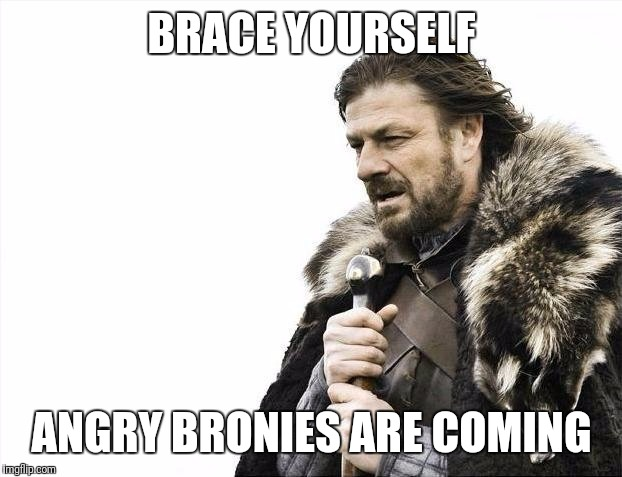 Brace Yourselves X is Coming Meme | BRACE YOURSELF ANGRY BRONIES ARE COMING | image tagged in memes,brace yourselves x is coming | made w/ Imgflip meme maker
