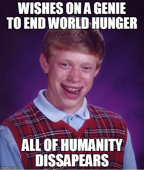 Bad Luck Brian Meme | WISHES ON A GENIE TO END WORLD HUNGER ALL OF HUMANITY DISSAPEARS | image tagged in memes,bad luck brian | made w/ Imgflip meme maker