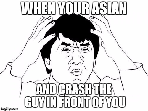 Jackie Chan WTF Meme | WHEN YOUR ASIAN AND CRASH THE GUY IN FRONT OF YOU | image tagged in memes,jackie chan wtf | made w/ Imgflip meme maker