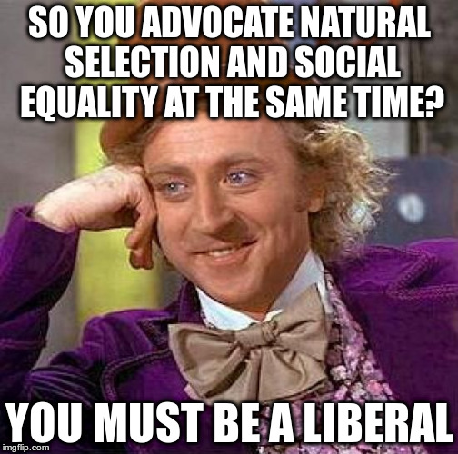 Liberal Wonkers | SO YOU ADVOCATE NATURAL SELECTION AND SOCIAL EQUALITY AT THE SAME TIME? YOU MUST BE A LIBERAL | image tagged in creepy condescending wonka,liberal idiots,liberal hypocrisy,commie bastards | made w/ Imgflip meme maker