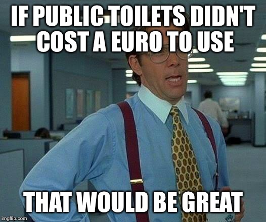 That Would Be Great Meme | IF PUBLIC TOILETS DIDN'T COST A EURO TO USE THAT WOULD BE GREAT | image tagged in memes,that would be great | made w/ Imgflip meme maker