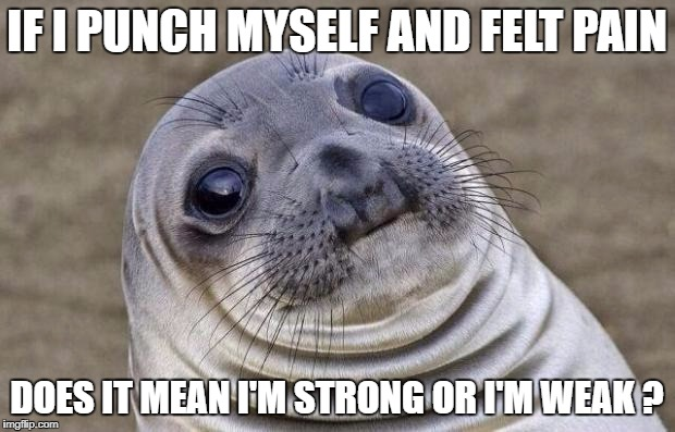 Think about it... | IF I PUNCH MYSELF AND FELT PAIN DOES IT MEAN I'M STRONG OR I'M WEAK ? | image tagged in memes,awkward moment sealion | made w/ Imgflip meme maker
