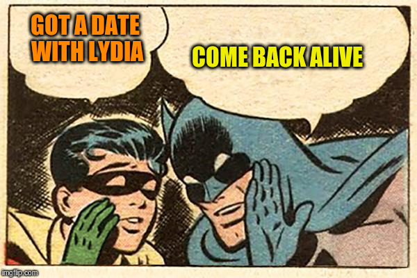 GOT A DATE WITH LYDIA COME BACK ALIVE | made w/ Imgflip meme maker