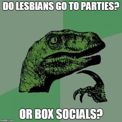 Philosoraptor Meme | DO LESBIANS GO TO PARTIES? OR BOX SOCIALS? | image tagged in memes,philosoraptor | made w/ Imgflip meme maker