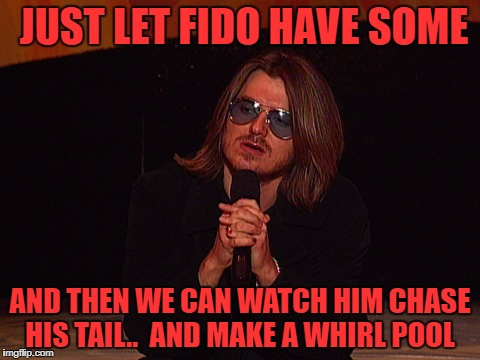 JUST LET FIDO HAVE SOME AND THEN WE CAN WATCH HIM CHASE HIS TAIL..  AND MAKE A WHIRL POOL | made w/ Imgflip meme maker