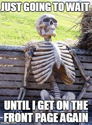 How Can This Happen To Me? | JUST GOING TO WAIT UNTIL I GET ON THE FRONT PAGE AGAIN | image tagged in memes,waiting skeleton | made w/ Imgflip meme maker