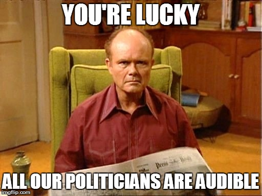 YOU'RE LUCKY ALL OUR POLITICIANS ARE AUDIBLE | made w/ Imgflip meme maker