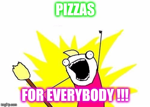 X All The Y Meme | PIZZAS FOR EVERYBODY !!! | image tagged in memes,x all the y | made w/ Imgflip meme maker