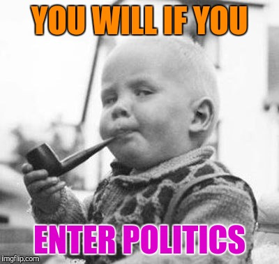 Think About It | YOU WILL IF YOU ENTER POLITICS | image tagged in think about it | made w/ Imgflip meme maker