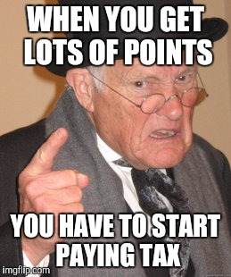 Back In My Day Meme | WHEN YOU GET LOTS OF POINTS YOU HAVE TO START PAYING TAX | image tagged in memes,back in my day | made w/ Imgflip meme maker