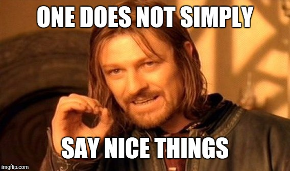 One Does Not Simply Meme | ONE DOES NOT SIMPLY SAY NICE THINGS | image tagged in memes,one does not simply | made w/ Imgflip meme maker