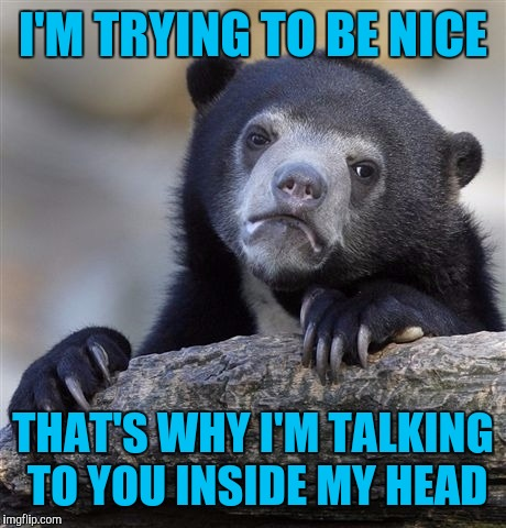 Confession Bear Meme | I'M TRYING TO BE NICE THAT'S WHY I'M TALKING TO YOU INSIDE MY HEAD | image tagged in memes,confession bear | made w/ Imgflip meme maker